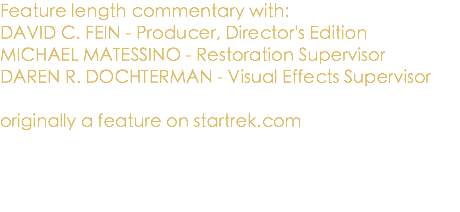 Feature length commentary with: DAVID C. FEIN - Producer, Director's Edition MICHAEL MATESSINO - Restoration Supervisor DAREN R. DOCHTERMAN - Visual Effects Supervisor originally a feature on startrek.com